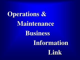 Operations & 	    Maintenance 		      Business 			      Information 				          Link