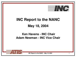 INC Report to the NANC May 18, 2004 Ken Havens - INC Chair    Adam Newman - INC Vice Chair