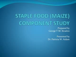 STAPLE FOOD (MAIZE) COMPONENT STUDY