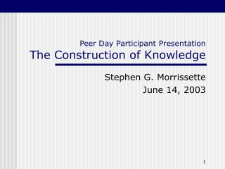 Peer Day Participant Presentation The Construction of Knowledge