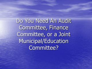 Do You Need An Audit Committee, Finance Committee, or a Joint Municipal/Education Committee?