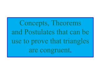 Concepts, Theorems  and Postulates that can be use to prove that triangles are congruent .