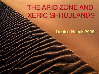 THE ARID ZONE AND  XERIC SHRUBLANDS