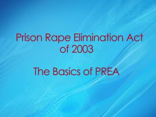 Prison Rape  Elimination Act of  2003 The Basics of PREA