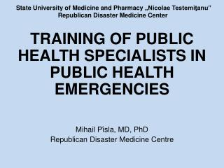 TRAINING OF PUBLIC HEALTH SPECIALISTS IN PUBLIC HEALTH EMERGENCIES Mihail  Pîsla ,  MD, PhD