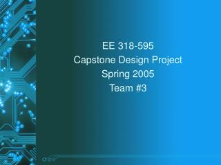 EE 318-595 Capstone Design Project Spring 2005 Team #3