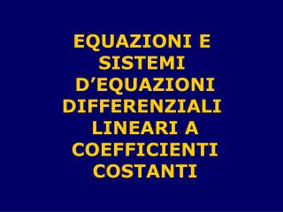 EQUAZIONI E  SISTEMI  D'EQUAZIONI DIFFERENZIALI  LINEARI A COEFFICIENTI COSTANTI