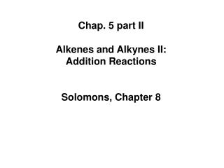 Chap. 5 part II Alkenes and Alkynes II:  Addition Reactions Solomons, Chapter 8