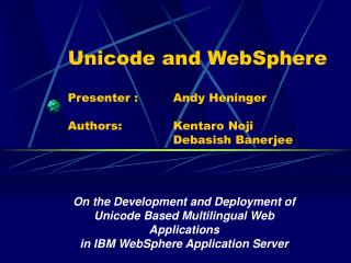 Unicode and WebSphere Presenter : 	Andy Heninger Authors: 		Kentaro Noji					Debasish Banerjee