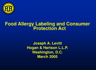 Food Allergy Labeling and Consumer Protection Act  Joseph A. Levitt Hogan & Hartson L.L.P. Washington, D.C.  March 2