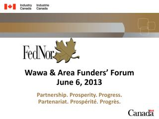Wawa & Area Funders' Forum June 6, 2013 Partnership. Prosperity. Progress.