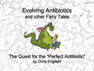 "Evolving Antibiotics and other Fairy Tales The Quest for the ""Perfect Antibiotic"" by Chris Engdahl"