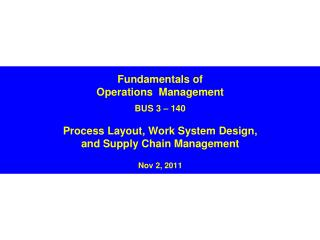 Fundamentals of Operations  Management BUS 3 – 140 Process Layout, Work System Design,  and Supply Chain Management Nov