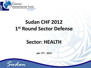 Sudan CHF 2012  1 st  Round Sector Defense Sector: HEALTH Jan 17 th ,  2012