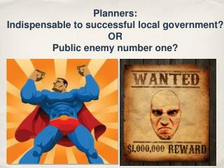 Planners:  Indispensable to successful local government? OR Public enemy number one?