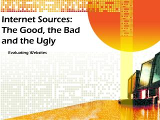 Internet Sources: The Good, the Bad and the Ugly