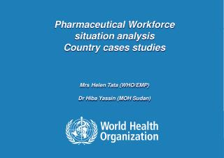 Pharmaceutical Workforce  situation analysis Country cases studies Mrs Helen Tata (WHO/EMP)