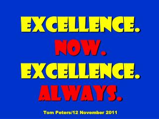 EXCELLENCE.  Now.  EXCELLENCE.  Always. Tom Peters/12 November 2011