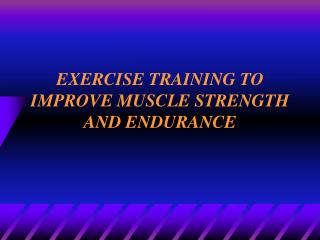 EXERCISE TRAINING TO IMPROVE MUSCLE STRENGTH AND ENDURANCE