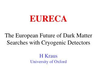 The European Future of Dark Matter Searches with Cryogenic Detectors H Kraus University of Oxford