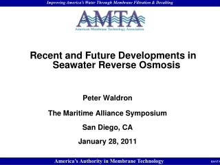 Recent and Future Developments in Seawater Reverse Osmosis Peter Waldron The Maritime Alliance Symposium San Diego, CA J