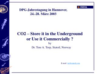 CO2 – Store it in the Underground  or Use it Commercially ? by Dr. Tore A. Torp, Statoil, Norway