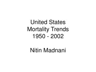 United States Mortality Trends 1950 - 2002 Nitin Madnani