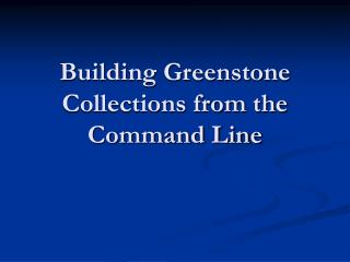 Building Greenstone Collections from the Command Line
