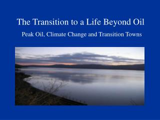 The Transition to a Life Beyond Oil Peak Oil, Climate Change and Transition Towns