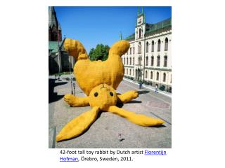 42-foot tall toy rabbit by Dutch artist  Florentijn Hofman , Örebro, Sweden, 2011.