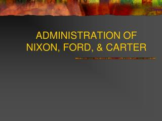ADMINISTRATION OF NIXON, FORD, & CARTER