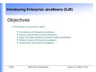 Objectives In this lesson, you will learn about:  The features of Enterprise JavaBeans