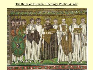 The Reign of Justinian:  Theology, Politics & War