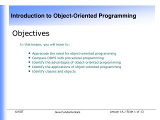 Objectives In this lesson, you will learn to: Appreciate the need for object-oriented programming