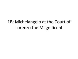 1B: Michelangelo at the Court of Lorenzo the Magnificent