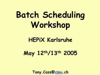 Batch Scheduling Workshop HEPiX Karlsruhe May 12 th /13 th  2005 Tony.Cass@ CERN .ch