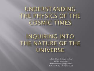 Understanding the PHYSICS of the Cosmic Times Inquiring into  the Nature of the Universe