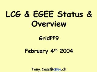 LCG & EGEE Status & Overview GridPP9 February 4 th  2004 Tony.Cass@ CERN .ch