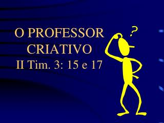 O PROFESSOR CRIATIVO II Tim. 3: 15 e 17