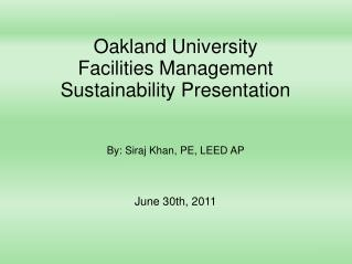 Oakland University Facilities Management Sustainability Presentation By: Siraj Khan, PE, LEED AP