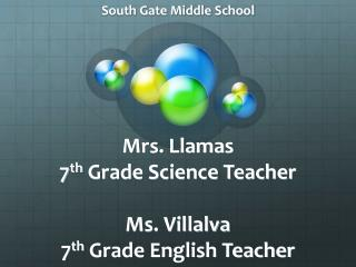 Mrs. Llamas 7 th  Grade Science Teacher Ms. Villalva 7 th  Grade English Teacher