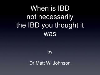 When is IBD  not necessarily  the IBD you thought it was