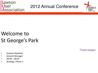 Welcome to St George's Park Graham Maxfield General Manager 09:00 – 09:30 Strategy / Room 1