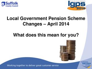 Local Government Pension Scheme Changes – April 2014 What does this mean for you?