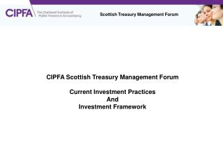 CIPFA Scottish Treasury Management Forum Current Investment Practices And Investment Framework