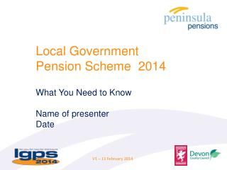 Local Government  Pension Scheme  2014 What You  N eed to Know  Name of presenter Date