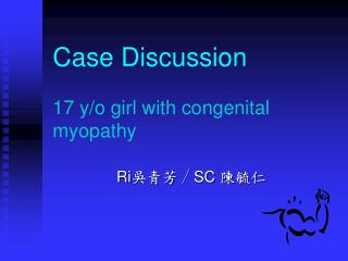Case Discussion 17 y/o girl with congenital myopathy