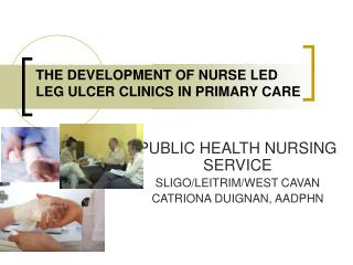 THE DEVELOPMENT OF NURSE LED LEG ULCER CLINICS IN PRIMARY CARE