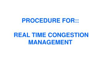 PROCEDURE FOR::  REAL TIME CONGESTION MANAGEMENT