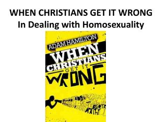 WHEN CHRISTIANS GET IT WRONG In Dealing with Homosexuality